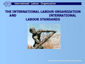 THE INTERNATIONAL LABOUR ORGANIZATION AND INTERNATIONAL LABOUR STANDARDS