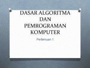 DASAR ALGORITMA DAN PEMROGRAMAN KOMPUTER Pertemuan 1 Target