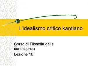 Lidealismo critico kantiano Corso di Filosofia della conoscenza