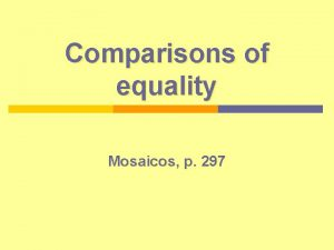 Comparisons of equality Mosaicos p 297 Introduction The