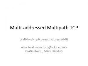 Multiaddressed Multipath TCP draftfordmptcpmultiaddressed02 Alan Ford alan fordroke