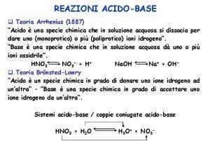 REAZIONI ACIDOBASE q Teoria Arrhenius 1887 Acido una