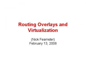 Routing Overlays and Virtualization Nick Feamster February 13