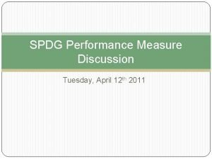SPDG Performance Measure Discussion Tuesday April 12 th