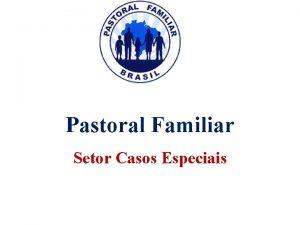 Pastoral Familiar Setor Casos Especiais Quem deve ser