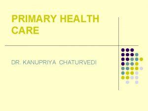 PRIMARY HEALTH CARE DR KANUPRIYA CHATURVEDI HEALTH FOR