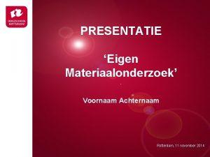 PRESENTATIE Eigen Materiaalonderzoek Presentatie titel Voornaam Achternaam Rotterdam