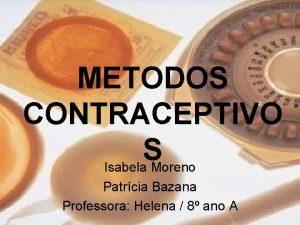 METODOS CONTRACEPTIVO S Isabela Moreno Patrcia Bazana Professora