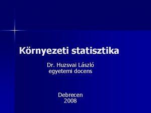 Krnyezeti statisztika Dr Huzsvai Lszl egyetemi docens Debrecen