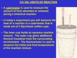 CH 104 HEATS OF REACTION A calorimeter is