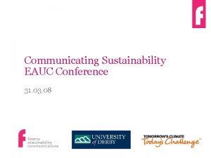 Communicating Sustainability EAUC Conference 31 03 08 Futerra