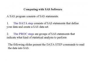Computing with SAS Software A SAS program consists