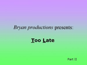 Bryan productions presents Too Late Part II Bryan