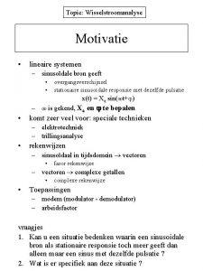Topic Wisselstroomanalyse Motivatie lineaire systemen sinusodale bron geeft