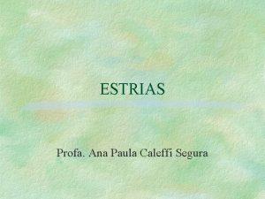ESTRIAS Profa Ana Paula Caleffi Segura Definio estria
