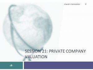 Aswath Damodaran 1 SESSION 21 PRIVATE COMPANY VALUATION