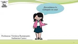Recordemos lo trabajado en casa Profesoras Vernica Bustamante
