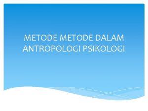 METODE DALAM ANTROPOLOGI PSIKOLOGI Metode Eksak atau Metode