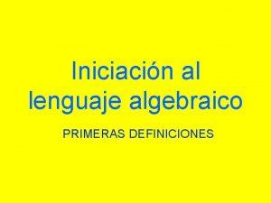 Iniciacin al lenguaje algebraico PRIMERAS DEFINICIONES Lenguaje algebraico