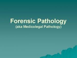 Forensic Pathology aka Medicolegal Pathology What is Pathology