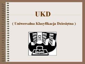 UKD Uniwersalna Klasyfikacja Dziesitna Uniwersalna Klasyfikacja Dziesitna UKD