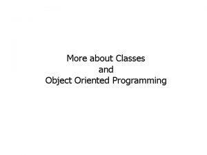 More about Classes and Object Oriented Programming More
