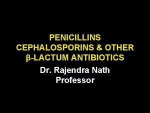 PENICILLINS CEPHALOSPORINS OTHER LACTUM ANTIBIOTICS Dr Rajendra Nath
