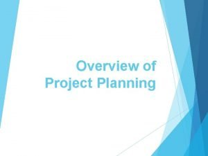 Overview of Project Planning Project Planning After the