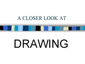 A CLOSER LOOK AT DRAWING Drawing is a