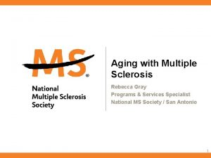 Aging with Multiple Sclerosis Rebecca Gray Programs Services