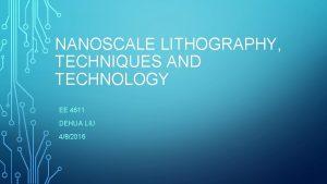 NANOSCALE LITHOGRAPHY TECHNIQUES AND TECHNOLOGY EE 4611 DEHUA