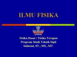 ILMU FISIKA Fisika Dasar Fisika Terapan Program Studi