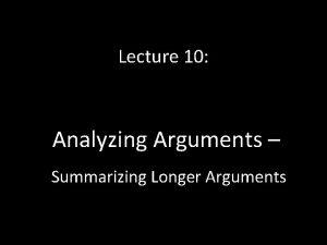 Lecture 10 Analyzing Arguments Summarizing Longer Arguments Summarizing