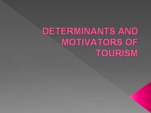 DETERMINANTS AND MOTIVATORS OF TOURISM Determinants These are