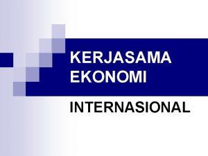 KERJASAMA EKONOMI INTERNASIONAL 1 Pengertian Kerjasama Ekonomi Internasional
