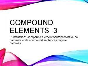 COMPOUND ELEMENTS 3 Punctuation Compound element sentences have