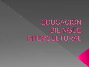 EDUCACIN BILINGE INTERCULTURAL Educacin Bilinge Intercultural Es un