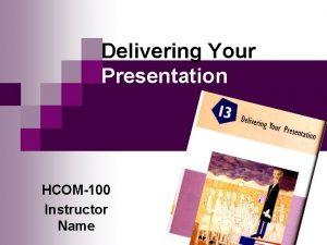 Delivering Your Presentation HCOM100 Instructor Name Delivering Your