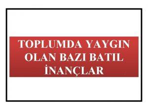 TOPLUMDA YAYGIN OLAN BAZI BATIL NANLAR BATIL NAN