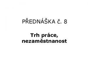 PEDNKA 8 Trh prce nezamstnanost TRH PRCE V