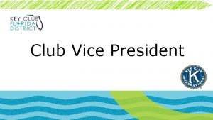 Club Vice President General Duties Assist the president
