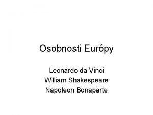 Osobnosti Eurpy Leonardo da Vinci William Shakespeare Napoleon