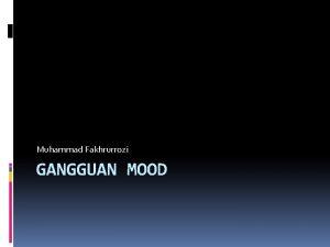 Muhammad Fakhrurrozi GANGGUAN MOOD Gangguan Mood adalah pengalaman