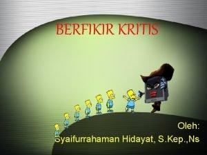 BERFIKIR KRITIS Oleh Syaifurrahaman Hidayat S Kep Ns
