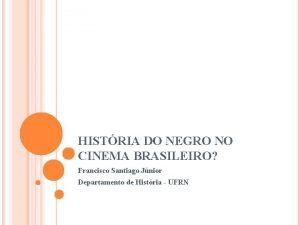 HISTRIA DO NEGRO NO CINEMA BRASILEIRO Francisco Santiago