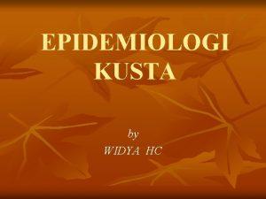 EPIDEMIOLOGI KUSTA by WIDYA HC DEFINISI Penyakit menahun
