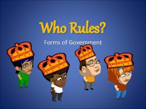 Who Rules Forms of Government Forms of Government