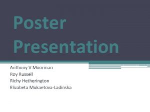 Poster Presentation Anthony V Moorman Roy Russell Richy