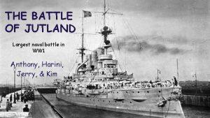 THE BATTLE OF JUTLAND Largest naval battle in