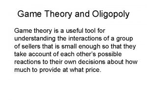 Game Theory and Oligopoly Game theory is a